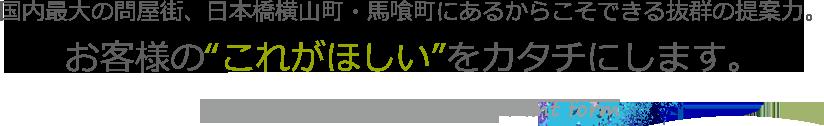 """国内最大の問屋街、日本橋横山町・馬喰町にあるからこそできる抜群の提案力。お客様の""""これがほしい""""をカタチにします。"""